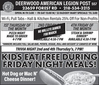 N DEERWOOD AMERICAN LEGION POST 55723659 FOREST RD  218-534-3215OPEN: M-TH 3:00  FR-SAT 12:00W/ $3 BLOODY MARY SPECIALS 'TIL 3:00Wi-Fi, Pull Tabs - Hall & Kitchen Rentals 25% Off For Non-Profits1ST THURSDAY OFTHE MONTH2ND FRIDAY4TH FRIDAY OFTHE MONTHSTEAK & SHRIMPDINNER*AVAILABLE 4:30-7 PM*DINNERS INCLUDE FULL SALAD BAR, POTATO, VEGGIE, ROLL AND DESSERT $7 CARAFES OF WINEPIZZA NIGHTMADE TO ORDER4-7 PMNO WALLEYE DINNERFOR MARCHwNER*AVAILABLE 4:30-7 PMTRIVIA NIGHT 2nd and 4th Thursday's, 7 PM!KIDS EAT FREE DURINGFRIDAY NIGHT MEALS!Hot Dog or Mac N'Cheese Dinner! N DEERWOOD AMERICAN LEGION POST 557 23659 FOREST RD  218-534-3215 OPEN: M-TH 3:00  FR-SAT 12:00W/ $3 BLOODY MARY SPECIALS 'TIL 3:00 Wi-Fi, Pull Tabs - Hall & Kitchen Rentals 25% Off For Non-Profits 1ST THURSDAY OF THE MONTH 2ND FRIDAY  4TH FRIDAY OF THE MONTH STEAK & SHRIMP DINNER* AVAILABLE 4:30-7 PM *DINNERS INCLUDE FULL SALAD BAR, POTATO, VEGGIE, ROLL AND DESSERT $7 CARAFES OF WINE PIZZA NIGHT MADE TO ORDER 4-7 PM NO WALLEYE DINNER FOR MARCH wNER* AVAILABLE 4:30-7 PM TRIVIA NIGHT 2nd and 4th Thursday's, 7 PM! KIDS EAT FREE DURING FRIDAY NIGHT MEALS! Hot Dog or Mac N' Cheese Dinner!