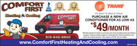 COMFORTFIRSTeralieralTRANEBBB20192018It's Hard To Stop A Trane:Heating & CoolingCOMFORTFIRSTHiatin onlingPURCHASE A NEW AIRCONDITIONER FOR AS LOW AS*$49/MONTH*Monthly payment is based on purchase price alone excluding taxes [and deliverycharges]. Credit purchases subject to credit approval. Other transactions mayaffect the monthly payment. Offer expires 4/30/20. Ask for details.815-642-5800www.ComfortFirstHeatingAndCooling.comSM-CL1759184 COMFORT FIRST eral ieral TRANE BBB 2019 2018 It's Hard To Stop A Trane: Heating & Cooling COMFORT FIRST Hiatin onling PURCHASE A NEW AIR CONDITIONER FOR AS LOW AS *$49/MONTH *Monthly payment is based on purchase price alone excluding taxes [and delivery charges]. Credit purchases subject to credit approval. Other transactions may affect the monthly payment. Offer expires 4/30/20. Ask for details. 815-642-5800 www.ComfortFirstHeatingAndCooling.com SM-CL1759184