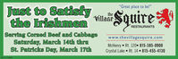 """""""Great place to be!""""Just to Satistythe Irishmenvilla SquireRESTAURANTSServing Corned Beef and CabbageSaturday, March 14th thruSt. Patricks Day, March 17thwww.thevillagesquire.comMcHenry  Rt. 120 815-385-0900Crystal Lake  Rt. 14 815-455-4130SM-CL1758969 """"Great place to be!"""" Just to Satisty the Irishmen villa Squire RESTAURANTS Serving Corned Beef and Cabbage Saturday, March 14th thru St. Patricks Day, March 17th www.thevillagesquire.com McHenry  Rt. 120 815-385-0900 Crystal Lake  Rt. 14 815-455-4130 SM-CL1758969"""