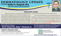 DERMATOLOGY UPDATEPresented by Haider K. Bangash, M.D.Board Certified DermatologistINGROWN HAIRSIngrown hairs occur when a new hair curls and grows back into a doctor may make a small incision in the skin to release the hair.the skin instead of popping out of it. An ingrown hair presents as a redThere is no specific timeframe for how long it takes ingrown hairsbump similar to a pimple or hives and often occurs after shaving, which isto disappear. Your skin type and how iritated your skin is are both factorss arewhy ingrown hairs are often referred to as shaving bumps. Ingrown hairsin the longevity of ingrown hairs. The more you scratch or disturb thecan sometimes be avoided by exfoliating the skin regularly, and especiallybefore shaving, to remove dead skin cells and keep them from clogging area, the longer it can take to heal. If you have questions or concernsthe hair follicles. Replace disposable razors frequently, and never shave about caring for your skin, please call ELMHURST DERMATOLOGY atyour skin dry. On the rare occasion that an ingrown hair becomes infected, 630-832-2111, or visit us at 103 N. Haven, Suite 7.Your skin specialist, dedicated to providing expertcare of all disorders of the skin, hair, and nails.We accept most medical insurance, Visa, and MasterCard.Our practice is located at103 N. Haven Rd., Suite 7, Elmhurst, ILHaider K. Bangash, M.D.Board Certified Dermatologist|ELMHURSTDERMATOLOGYP.S. Ingrown hairs are most common in people with coarse, curly hair and inthose whose hormone levels result in excessive hair growth.www.elmhurstdermatology.com DERMATOLOGY UPDATE Presented by Haider K. Bangash, M.D. Board Certified Dermatologist INGROWN HAIRS Ingrown hairs occur when a new hair curls and grows back into a doctor may make a small incision in the skin to release the hair. the skin instead of popping out of it. An ingrown hair presents as a red There is no specific timeframe for how long it takes ingrown hairs bump similar to a pimple or hives and 