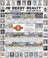 Jean Reedy BarenSales ManagerMike ReedyJohn ReedyManaging BrokerMary O'ConnorJeanne JordanSue PearceJane BeckwithTem FosnotJohn Reedy, Jr.JW REEDY REALTY1136 S. Main Street, Lombardwww.jwreedy.com(630) 629-0016CC WhittMissy BlahaSUPER SUNDAY OPEN HOUSES - MARCH 8, 2020Open SendayOpes Sunday 1-Cpen Sunday 1-Qpen Sunday 1-3Tom Topolewski728 Hawthorne, Lombard(Wilon to Cherry Nto Hawthome )SEE FOR YOURSELF!1 bedroom, 2 bath Split-level is updated Newly sted Brandyeine Villa in lower tax Stunning Rased Ranch boasts newer Single story Bungalow with enclosed ving wth this 2 bedroom 2 bath unittheoughout & a real beauty New School Dtrict 44. Completely renovated goumet inchen designed to delght with trort porch, tenced yard k detached 25 that includes itchen with attachedhandwood foors on main level, freshly home with 2 bedrooms, 2 l bathos, and hardeoodfoons quartz counters, softclose car girage. 2 bedrooms, I bath, eatin dinette area, separate dining roompainted iving room & dining room1 car attached gaage Ful basement cabinets, hihend appliances & suny itchen,vingidining oom combo that opens to living room with corneriemodeled kchen with cutom cabineti indudes famly riom plus a bonus room eating arna. 3 tedroos, 2 updated buthi partially frished baiement with 2nd freplace & sliding dlass door toa subway tle backsplash, famiy room and laundry Comples dubhouse and tamily soom a 2 ar garge. Subdvison bath roughed in Convenient to school. balcony.bultins plantaton shutter 5339.000 oundoor poolJEAN REEDY BAREN 630-629-0016 ROS SCAMILL305 S. Yale, Villa Park(School to Yale NSTOP THE CAR!18wos9 Williamsburg, Villa Park 2167 Midhurst, Downers GroveAino dotsla tolanbug 0ed to Woodward 5to Dunandto Midhun599,900AuroraKim RezyckiEASY LIVINGBE FIRST IN LINEYOU'RE INVITEDIDiscover the advartages of CondoS192,000 pool ith dubhouse.630-429-0016 JANE BECKWITHS344,900 brary, Meta Prairie Path 1223,000630-429.001PAM FORSBERC630 429-0016 AHSAN RAHMAN 630-629.0016John SieboldsWith New Sale