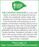 SuffolkWildlifeTrustTHE CATERING MANAGER is a new rolewhich is central to the long-term successof the new landmark visitor centre. Ourbusiness aim is for the reserve and centreto be financially self-sustaining, so as tosupport conservation, learning and access tonature long term. Your role in achieving thisis to support the development of friendly,profitable café which underpins a day out atCarlton Marshes. Volunteers will play a vitalrole in the success of the café and your roleis to ensure Carlton Marshes is a fabulousplace to be a volunteer.Please apply viahttps://www.suffolkwildlifetrust.org/jobs Suffolk Wildlife Trust THE CATERING MANAGER is a new role which is central to the long-term success of the new landmark visitor centre. Our business aim is for the reserve and centre to be financially self-sustaining, so as to support conservation, learning and access to nature long term. Your role in achieving this is to support the development of friendly, profitable café which underpins a day out at Carlton Marshes. Volunteers will play a vital role in the success of the café and your role is to ensure Carlton Marshes is a fabulous place to be a volunteer. Please apply via https://www.suffolkwildlifetrust.org/jobs