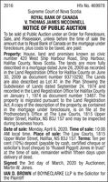 """2016Hfx No. 469978Supreme Court of Nova ScotiaROYAL BANK OF CANADAV. THOMAS JAMES MCCONNELLNOTICE OF PUBLIC AUCTIONTo be sold at Public Auction under an Order for Foreclosure,Sale, and Possession, unless before the time of sale theamount due to Royal Bank of Canada on the mortgage underforeclosure, plus costs to be taxed, are paid:Property: House, land and premises known as civicnumber 420 West Ship Harbour Road, Ship Harbour,Halifax County, Nova Scotia. The lands are more fullydescribed in a mortgage dated June 26, 2009 as recordedin the Land Registration Office for Halifax County on June30, 2009 as document number 93710292. The Landsare also described as Lot A1 in the Plan Showing theSubdivision of Lands dated September 24, 1974 andrecorded in the Land Registration Office for Halifax Countyon January 1, 1974 as document number 13487. Theproperty is migrated pursuant to the Land RegistrationAct. A copy of the description of the property, as containedin the mortgage under foreclosure, is on file at theProthonotary's Office at The Law Courts, 1815 UpperWater Street, Halifax, NS B3J 1S7 and may be inspectedduring business hours.Date of sale: Monday, April 6, 2020. Time of sale: 10:00AM local time. Place of sale: The Law Courts, 1815Upper Water Street, Halifax, NS B3J 1S7. Terms: Ten percent (10%) deposit (payable by cash, certified cheque orsolicitor's trust cheque) to """"Russell Piggott Jones in trust""""at the time of sale, remainder within fifteen days upondelivery of deed.Signed the 3rd day of March, 2020 by Auctioneer,Martin W. Jones.IAN D. BROWN of BOYNECLARKE LLP is the Solicitor forthe Plaintiff 2016 Hfx No. 469978 Supreme Court of Nova Scotia ROYAL BANK OF CANADA V. THOMAS JAMES MCCONNELL NOTICE OF PUBLIC AUCTION To be sold at Public Auction under an Order for Foreclosure, Sale, and Possession, unless before the time of sale the amount due to Royal Bank of Canada on the mortgage under foreclosure, plus costs to be taxed, are paid: Property: House, land and premise"""