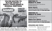 "YOU'RE INVITED TOBUTLER AGWAY &EIGHTY FOUR AGWAY'SMINERAL MEETINGSMEETING #1MARCH 11, 20206:00PM Registration and Dinner6:30PM MeetingAGWAYButler Agway500 Evans City Road, Butler, PA 16001RSVP BY MARCH 2ND TO (724) 482-2195125 YEARS OFFEEDINGGREATNESSMEETING #2MARCH 12, 20206:00PM Registration and Dinner6:30PM MeetingEighty Four Agway1025 RT 519, Eighty Four, PA 15330RSVP BY MARCH 2ND TO (724) 222-0600SPEAKERS AND TOPICS Courtney Gray - ""Beef Checkoff Update andBQA Recertification""Please join us for a mineral discussion and see howPurina® minerals can make a difference in your herd! Elaina Eppinger - ""Grow Your Profile"" YOU'RE INVITED TO BUTLER AGWAY & EIGHTY FOUR AGWAY'S MINERAL MEETINGS MEETING #1 MARCH 11, 2020 6:00PM Registration and Dinner 6:30PM Meeting AGWAY Butler Agway 500 Evans City Road, Butler, PA 16001 RSVP BY MARCH 2ND TO (724) 482-2195 125 YEARS OF FEEDING GREATNESS MEETING #2 MARCH 12, 2020 6:00PM Registration and Dinner 6:30PM Meeting Eighty Four Agway 1025 RT 519, Eighty Four, PA 15330 RSVP BY MARCH 2ND TO (724) 222-0600 SPEAKERS AND TOPICS  Courtney Gray - ""Beef Checkoff Update and BQA Recertification"" Please join us for a mineral discussion and see how Purina® minerals can make a difference in your herd!  Elaina Eppinger - ""Grow Your Profile"""