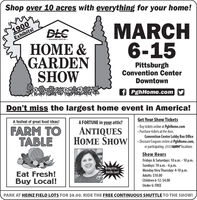 Shop over 10 acres with everything for your home!1900Exhibits!MARCH6-15DLC-DUQUESNE LIGNT Co- &GARDENSHOWPittsburghConvention CenterDowntownf PghHome.comDon't miss the largest home event in America!Get Your Show Tickets Buy tickets online at PghHome.com Purchase tickets at the door,Convention Center Lobby Box OfficeA festival of great food ideas!A FORTUNE in your attic?FARM TOTABLEANTIQUESHOME SHOW Dicoum Coupons nime a ghilome.com,or participating SUBWAY'locationsShow HoursFridays & Saturdays: 10 a.m.- 10 p.m.Eat Fresh!Buy Local!Bring it in..Ask Dr. Lori!Sundays: 10 a.m. -6 p.m.Monday thru Thursday: 4-10 p.m.Adults: $10.00Children 6-12:$4.00Under 6: FREEPARK AT HEINZ FIELD LOTS FOR $8.00. RIDE THE FREE CONTINUOUS SHUTTLE TO THE SHOW! Shop over 10 acres with everything for your home! 1900 Exhibits! MARCH 6-15 DLC -DUQUESNE LIGNT Co-  & GARDEN SHOW Pittsburgh Convention Center Downtown f PghHome.com Don't miss the largest home event in America! Get Your Show Tickets  Buy tickets online at PghHome.com  Purchase tickets at the door, Convention Center Lobby Box Office A festival of great food ideas! A FORTUNE in your attic? FARM TO TABLE ANTIQUES HOME SHOW Dicoum Coupons nime a ghilome.com, or participating SUBWAY'locations Show Hours Fridays & Saturdays: 10 a.m.- 10 p.m. Eat Fresh! Buy Local! Bring it in.. Ask Dr. Lori! Sundays: 10 a.m. -6 p.m. Monday thru Thursday: 4-10 p.m. Adults: $10.00 Children 6-12:$4.00 Under 6: FREE PARK AT HEINZ FIELD LOTS FOR $8.00. RIDE THE FREE CONTINUOUS SHUTTLE TO THE SHOW!