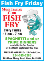 Fish Fry FridayMUSE ITALIANCLUBFISHFRYEvery Friday11 am - 7 pmSPAGHETTI and orTRIPE DINNERSAvailable the 3rd Sundayof the Month September thru MayTAKE OUT AVAILABLE - .25 Cents Extra724-745-7280283 Muse Bishop Road, Muse, PA 15301 Fish Fry Friday MUSE ITALIAN CLUB FISH FRY Every Friday 11 am - 7 pm SPAGHETTI and or TRIPE DINNERS Available the 3rd Sunday of the Month September thru May TAKE OUT AVAILABLE - .25 Cents Extra 724-745-7280 283 Muse Bishop Road, Muse, PA 15301