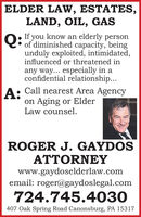ELDER LAW, ESTATES,LAND, OIL, GASO: If you know an elderly personof diminished capacity, beingunduly exploited, intimidated,influenced or threatened inany way... especially in aconfidential relationship...A: Call nearest Area Agencyon Aging or ElderLaw counsel.ROGER J. GAYDOSATTORNEYwww.gaydoselderlaw.comemail: roger@gaydoslegal.com724.745.4030407 Oak Spring Road Canonsburg, PA 15317 ELDER LAW, ESTATES, LAND, OIL, GAS O: If you know an elderly person of diminished capacity, being unduly exploited, intimidated, influenced or threatened in any way... especially in a confidential relationship... A: Call nearest Area Agency on Aging or Elder Law counsel. ROGER J. GAYDOS ATTORNEY www.gaydoselderlaw.com email: roger@gaydoslegal.com 724.745.4030 407 Oak Spring Road Canonsburg, PA 15317