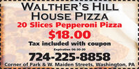 WALTHER'S HILLHOUSE PIZZA20 Slices Pepperoni Pizza$18.00Tax included with couponExpiration O6-30-20724-225-8858Corner of Park & W. Maiden Streets, Washington, PA WALTHER'S HILL HOUSE PIZZA 20 Slices Pepperoni Pizza $18.00 Tax included with coupon Expiration O6-30-20 724-225-8858 Corner of Park & W. Maiden Streets, Washington, PA