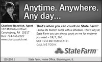 """Anytime. Anywhere.Any day...Charlene Bozovich, Agent That's when you can count on State Farm.107 McClelland RoadCanonsburg, PA 15317Bus: 724-746-2222I know life doesn't come with a schedule. That's why atState Farm you can always count on me for whateveryou need - 24/7, 365.www.charbozovich.netGET TO A BETTER STATE"""".CALL ME TODAY.State FarmTM1101198.1State Farm, Home Office, Bloomington, IL Anytime. Anywhere. Any day... Charlene Bozovich, Agent That's when you can count on State Farm. 107 McClelland Road Canonsburg, PA 15317 Bus: 724-746-2222 I know life doesn't come with a schedule. That's why at State Farm you can always count on me for whatever you need - 24/7, 365. www.charbozovich.net GET TO A BETTER STATE"""". CALL ME TODAY. State Farm TM 1101198.1 State Farm, Home Office, Bloomington, IL"""