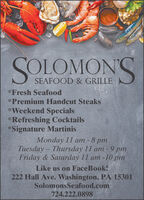 SOLOMONSSEAFOOD & GRILLE*Fresh Seafood*Premium Handcut Steaks*Weekend Specials*Refreshing Cocktails*Signature MartinisMonday 11 am - 8 pmTuesday Thursday 11 am - 9 pmFriday & Saturday 11 am -10 pmLike us on Face Book!222 Hall Ave. Washington, PA 15301SolomonsSeafood.com724.222.0898 SOLOMONS SEAFOOD & GRILLE *Fresh Seafood *Premium Handcut Steaks *Weekend Specials *Refreshing Cocktails *Signature Martinis Monday 11 am - 8 pm Tuesday Thursday 11 am - 9 pm Friday & Saturday 11 am -10 pm Like us on Face Book! 222 Hall Ave. Washington, PA 15301 SolomonsSeafood.com 724.222.0898