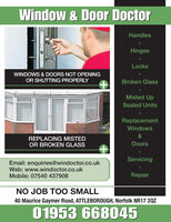 Window & Door DoctorHandlesHingesLocksWINDOWS & DOORS NOT OPENINGOR SHUTTING PROPERLYBroken GlassMisted UpSealed UnitsReplacementWindows&REPLACING MISTEDOR BROKEN GLASSDoorsServicingEmail: enquiries@windoctor.co.ukWeb: www.windoctor.co.ukMobile: 07540 437908RepairNO JOB TOO SMALL40 Maurice Gaymer Road, ATTLEBOROUGH, Norfolk NR17 20Z01953 668045 Window & Door Doctor Handles Hinges Locks WINDOWS & DOORS NOT OPENING OR SHUTTING PROPERLY Broken Glass Misted Up Sealed Units Replacement Windows & REPLACING MISTED OR BROKEN GLASS Doors Servicing Email: enquiries@windoctor.co.uk Web: www.windoctor.co.uk Mobile: 07540 437908 Repair NO JOB TOO SMALL 40 Maurice Gaymer Road, ATTLEBOROUGH, Norfolk NR17 20Z 01953 668045