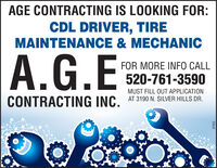 AGE CONTRACTING IS LOOKING FOR:CDL DRIVER, TIREMAINTENANCE & MECHANICA.G.EFOR MORE INFO CALL520-761-3590MUST FILL OUT APPLICATIONCONTRACTING INC. AT 3190 N. SILVER HILLS DR.271513 AGE CONTRACTING IS LOOKING FOR: CDL DRIVER, TIRE MAINTENANCE & MECHANIC A.G.E FOR MORE INFO CALL 520-761-3590 MUST FILL OUT APPLICATION CONTRACTING INC. AT 3190 N. SILVER HILLS DR. 271513