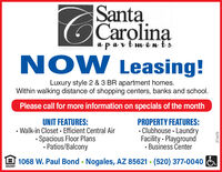 SantaCarolinaa part mentsNOW Leasing!Luxury style 2 & 3 BR apartment homes.Within walking distance of shopping centers, banks and school.Please call for more information on specials of the monthUNIT FEATURES:Walk-in Closet Efficient Central Air· Spacious Floor Plans· Patios/BalconyPROPERTY FEATURES:Clubhouse LaundryFacility - Playground· Business Center1068 W. Paul Bond - Nogales, AZ 85621 - (520) 377-0040OPPORTURITY271670 Santa Carolina a part ments NOW Leasing! Luxury style 2 & 3 BR apartment homes. Within walking distance of shopping centers, banks and school. Please call for more information on specials of the month UNIT FEATURES: Walk-in Closet Efficient Central Air · Spacious Floor Plans · Patios/Balcony PROPERTY FEATURES: Clubhouse Laundry Facility - Playground · Business Center 1068 W. Paul Bond - Nogales, AZ 85621 - (520) 377-0040 OPPORTURITY 271670