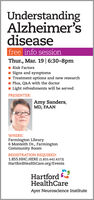 UnderstandingAlzheimer'sdiseasefree info sessionThur., Mar. 19| 6:30-8pmRisk FactorsSigns and symptomsTreatment options and new researchPlus, Q&A with the doctorLight refreshments will be servedPRESENTER:Amy Sanders,MD, FAANWHERE:Farmington Library6 Monteith Dr., FarmingtonCommunity RoomREGISTRATION REQUIRED:1.855.HHC.HERE (1.855.442.4373)HartfordHealthCare.org/EventsHartfordHealthCareAyer Neuroscience Institute Understanding Alzheimer's disease free info session Thur., Mar. 19| 6:30-8pm Risk Factors Signs and symptoms Treatment options and new research Plus, Q&A with the doctor Light refreshments will be served PRESENTER: Amy Sanders, MD, FAAN WHERE: Farmington Library 6 Monteith Dr., Farmington Community Room REGISTRATION REQUIRED: 1.855.HHC.HERE (1.855.442.4373) HartfordHealthCare.org/Events Hartford HealthCare Ayer Neuroscience Institute