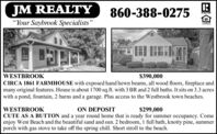 "JM REALTY860-388-0275APALTON""Your Saybrook Specialists""L'ENDERWESTBROOK$390,000CIRCA 1861 FARMHOUSE with exposed hand hewn beams, all wood floors, fireplace andmany original features. House is about 1700 sq.ft. with 3 BR and 2 full baths. It sits on 3.3 acreswith a pond, fountain, 2 barns and a garage. Plus access to the Westbrook town beaches.WESTBROOKON DEPOSIT$299,000CUTE AS A BUTTON and a year round home that is ready for summer occupancy. Comeenjoy West Beach and the beautiful sand and sun. 2 bedroom, 1 full bath, knotty pine, summerporch with gas stove to take off the spring chill. Short stroll to the beach. JM REALTY 860-388-0275 APALTON ""Your Saybrook Specialists"" L'ENDER WESTBROOK $390,000 CIRCA 1861 FARMHOUSE with exposed hand hewn beams, all wood floors, fireplace and many original features. House is about 1700 sq.ft. with 3 BR and 2 full baths. It sits on 3.3 acres with a pond, fountain, 2 barns and a garage. Plus access to the Westbrook town beaches. WESTBROOK ON DEPOSIT $299,000 CUTE AS A BUTTON and a year round home that is ready for summer occupancy. Come enjoy West Beach and the beautiful sand and sun. 2 bedroom, 1 full bath, knotty pine, summer porch with gas stove to take off the spring chill. Short stroll to the beach."
