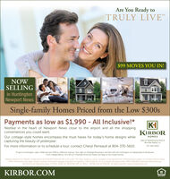 Are You Ready toTRULY LIVE$99 MOVES YOU IN!NOWSELLINGin HuntingtonNewport NewsSingle-family Homes Priced from the Low $300sPayments as low as $1,990 - All Inclusive!*KIKIRBORNestled in the heart of Newport News close to the airport and all the shoppingconveniences you could want.Our cottage-style homes encompass the must haves for today's home designs whilecapturing the beauty of yesteryear.HOMESSales & Marketing by Rose &Womble Realty Co.For more information or to schedule a tour, contact Cheryl Perreault at 804-370-5610.757-935-9010To get to Huntington, take l-64W and exit 255B to Jefferson Avenue. Turn right on Denbigh Bouelvard, and then left into Huntington at Independence Boulevard.From Independence, turn left on Chartwell Drive and follow the flags to the model homes.*Sample payment for Wright' model priced at $329.500 financed with a VA Loan. The rates, products, prices, programs and requirements mentioned are subject to change without noticeOther restrictions may apply. Please contact a licensed mortgage originator for specifics, OVM Financial, Inc is an Equal Housing Lender. NMLS #86788 nmisconsumeraccess.orgWe lend to the following states: VA #MC-3038, NC #140706-104, SC #MLS - 86788, and GA #46432. All rights reserved. www.ovmfinancialt.comKIRBOR.COMOFFORTUNITY Are You Ready to TRULY  LIVE $99 MOVES YOU IN! NOW SELLING in Huntington Newport News Single-family Homes Priced from the Low $300s Payments as low as $1,990 - All Inclusive!* KI KIRBOR Nestled in the heart of Newport News close to the airport and all the shopping conveniences you could want. Our cottage-style homes encompass the must haves for today's home designs while capturing the beauty of yesteryear. HOMES Sales & Marketing by Rose & Womble Realty Co. For more information or to schedule a tour, contact Cheryl Perreault at 804-370-5610. 757-935-9010 To get to Huntington, take l-64W and exit 255B to Jefferson Avenue. Turn right on Denbigh Bouelvard, and then left into Huntington at Independence Boulevard. From Independence, turn left on Chartwell Drive and follow the flags to the model homes. *Sample payment for Wright' model priced at $329.500 financed with a VA Loan. The rates, products, prices, programs and requirements mentioned are subject to change without notice Other restrictions may apply. Please contact a licensed mortgage originator for specifics, OVM Financial, Inc is an Equal Housing Lender. NMLS #86788 nmisconsumeraccess.org We lend to the following states: VA #MC-3038, NC #140706-104, SC #MLS - 86788, and GA #46432. All rights reserved. www.ovmfinancialt.com KIRBOR.COM OFFORTUNITY