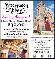 Freemason6Spring ForwardInto our March 3-Course Menu!$30.00NERJecemasonA variety of flavors fromRESTAIRANTsweet to savorywill be offered for yourdining pleasure.View the menu on our website:www.freemasonabbey.comAvailable after4:00 p.m.209 W. Freemason St.Downtown Norfolk757-622-3966 Freemason 6 Spring Forward Into our March 3-Course Menu! $30.00 NER Jecemason A variety of flavors from RESTAIRANT sweet to savory will be offered for your dining pleasure. View the menu on our website: www.freemasonabbey.com Available after 4:00 p.m. 209 W. Freemason St. Downtown Norfolk 757-622-3966