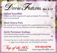 Dinner Features Mar 6-12Grilled SwordfishGrilled swordfish topped with apple pineapple Pico de Galloover a quinoa blend29Black Cherry PorkPan seared Prime pork topped with a sweet black cherry sauceserved with your choice of potato and the vegetable du jour 26Garlic Parmesan ScallopsPan seared scallops tossed in creamy roasted garlic Parmesancream sauce served over linguine28-Consuming raw or under cooked meats, poultry, seafood, shellfishor eggs may increase your risk of food-borne illness-Sop of the 80s570-454-8795www.topofthe80s.comrestaurant Dinner Features Mar 6-12 Grilled Swordfish Grilled swordfish topped with apple pineapple Pico de Gallo over a quinoa blend 29 Black Cherry Pork Pan seared Prime pork topped with a sweet black cherry sauce served with your choice of potato and the vegetable du jour 26 Garlic Parmesan Scallops Pan seared scallops tossed in creamy roasted garlic Parmesan cream sauce served over linguine 28 -Consuming raw or under cooked meats, poultry, seafood, shellfish or eggs may increase your risk of food-borne illness- Sop of the 80s 570-454-8795 www.topofthe80s.com restaurant