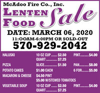 McAdoo Fire Co., Inc.LENTENFOODSaleDATE: MARCH 06, 202011:0OAM-6:00PM OR SOLD-OUT570-929-2042PINT. .$4.0010 OZ CUP. $2.50QUART . $7.25SLICE. . 1.50HALUSKIPIZZAPAN. . $8.00POTATO CAKES$1.00 EACH6 FOR. $5.00MACARONI & CHEESE $4.50 PINT$5.00 W/STEWED TOMATOES10 OZ CUP . $250QUART . $7.25VEGETABLE SOUPPINT. .$4.00 McAdoo Fire Co., Inc. LENTEN FOOD Sale DATE: MARCH 06, 2020 11:0OAM-6:00PM OR SOLD-OUT 570-929-2042 PINT. .$4.00 10 OZ CUP. $2.50 QUART . $7.25 SLICE. . 1.50 HALUSKI PIZZA PAN. . $8.00 POTATO CAKES $1.00 EACH 6 FOR. $5.00 MACARONI & CHEESE $4.50 PINT $5.00 W/STEWED TOMATOES 10 OZ CUP . $250 QUART . $7.25 VEGETABLE SOUP PINT. .$4.00
