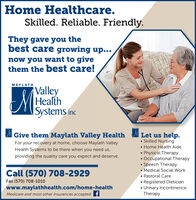 Home Healthcare.Skilled. Reliable. Friendly.They gave you thebest care growing up...now you want to givethem the best care!MAYLATHValleyHealthISystems incLet us help. Skilled Nursing Home Health Aide Physical Therapy Occupational Therapy Speech Therapy Medical Social Work Pastoral Care Registered Dietician Urinary IncontinenceTherapyGive them Maylath Valley HealthFor your recovery at home, choose Maylath ValleyHealth Systems to be there when you need us,providing the quality care you expect and deserve.Call (570) 708-2929Fax (570) 708-1010www.maylathhealth.com/home-healthMedicare and most other insurances accepted f Home Healthcare. Skilled. Reliable. Friendly. They gave you the best care growing up... now you want to give them the best care! MAYLATH Valley Health ISystems inc Let us help.  Skilled Nursing  Home Health Aide  Physical Therapy  Occupational Therapy  Speech Therapy  Medical Social Work  Pastoral Care  Registered Dietician  Urinary Incontinence Therapy Give them Maylath Valley Health For your recovery at home, choose Maylath Valley Health Systems to be there when you need us, providing the quality care you expect and deserve. Call (570) 708-2929 Fax (570) 708-1010 www.maylathhealth.com/home-health Medicare and most other insurances accepted f