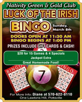 Nativity Green & Gold ClubLUCK OF THE IRISHBINGOSunday,March 8thDOORS OPEN AT 11:30 AMBINGO BEGINS AT 1:00 PMPRIZES INCLUDE GIFT CARDS & CASH!$20 for 15 Games & 4 SpecialsJackpot ExtraGreat Homemade Food!TNGO14 22 46 63 15BINGO8 31 57 28 950 19 36 73 410 20 39 5714 22 46 6315 18 37 5420 39 57 7436 73 4857 28 937 54 64For More Info: Diane at 570-622-8110One Lawtons Hill, Pottsville Nativity Green & Gold Club LUCK OF THE IRISH BINGO Sunday, March 8th DOORS OPEN AT 11:30 AM BINGO BEGINS AT 1:00 PM PRIZES INCLUDE GIFT CARDS & CASH! $20 for 15 Games & 4 Specials Jackpot Extra Great Homemade Food! TNGO 14 22 46 63 15 BINGO 8 31 57 28 9 50 19 36 73 4 10 20 39 57 14 22 46 63 15 18 37 54 20 39 57 74 36 73 48 57 28 9 37 54 64 For More Info: Diane at 570-622-8110 One Lawtons Hill, Pottsville