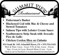 SUMMIT VIEWRestaurantFisherman's Basket Blackened Cod with Mac & Cheese andStewed Tomatoes Salmon Tips with Lobster Cream Sauce Southwestern Strip Steak with AvocadoPico de Gallo Chicken Cordon Bleu on Ciabatta*****.**.934 South Rt. 183, Schuylkill Haven, PA  570.754.5421Wed. & Thur.: 4 p.m. - 9 p.m.  Fri. & Sat.: 4 p.m. - 10 p.m.Sun.: 11 a.m. to 3 p.m., Brunch Menu 11 a.m. - 3 p.m.Check us out on Facebook or at www.summitviewrestaurant.net SUMMIT VIEW Restaurant Fisherman's Basket  Blackened Cod with Mac & Cheese and Stewed Tomatoes  Salmon Tips with Lobster Cream Sauce  Southwestern Strip Steak with Avocado Pico de Gallo  Chicken Cordon Bleu on Ciabatta *****.**. 934 South Rt. 183, Schuylkill Haven, PA  570.754.5421 Wed. & Thur.: 4 p.m. - 9 p.m.  Fri. & Sat.: 4 p.m. - 10 p.m. Sun.: 11 a.m. to 3 p.m., Brunch Menu 11 a.m. - 3 p.m. Check us out on Facebook or at www.summitviewrestaurant.net