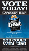 "VOTETODAY!Honor your favorite businesses by voting themCAPE COD' BEST!*2020 *CAPE COD'SbestThe Official CommunityChoice AwardsCAPE COD TIMESBallots must be received by:March 20Vote online at:CapeCodTimes.com/contestsYOU COULDWIN $250*OFFICIAL RULES NO PURCHASE NECESSARY TO ENTER a vote and be eligible for the 5250 prie, at least 25 categories must be iled in S250 prize is a Gi Card.For complete official rudes go to capecodtimes.com/contests.#CapeCodsBestCAPE COD TIMES#CapeCodsBest""Cape Cod's Best "" program brings together the full markoting power of GateHouse Media publications across Cape Codinclading Cape Cod Times, Barnstable Patriot, Bourne Courier. The Hulletin. The Cape Codder, The Register, SandwichBroadsider and Provincetown Banner. Ask your multi-media sales executive how to hamess the power for your business VOTE TODAY! Honor your favorite businesses by voting them CAPE COD' BEST! *2020 * CAPE COD'S best The Official Community Choice Awards CAPE COD TIMES Ballots must be received by: March 20 Vote online at: CapeCodTimes.com/contests YOU COULD WIN $250 *OFFICIAL RULES NO PURCHASE NECESSARY TO ENTER a vote and be eligible for the 5250 prie, at least 25 categories must be iled in S250 prize is a Gi Card. For complete official rudes go to capecodtimes.com/contests. #CapeCodsBest CAPE COD TIMES #CapeCodsBest ""Cape Cod's Best "" program brings together the full markoting power of GateHouse Media publications across Cape Cod inclading Cape Cod Times, Barnstable Patriot, Bourne Courier. The Hulletin. The Cape Codder, The Register, Sandwich Broadsider and Provincetown Banner. Ask your multi-media sales executive how to hamess the power for your business"