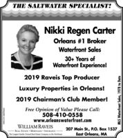 THE SALTWATER SPECIALIST:Nikki Regen CarterOrleans #1 BrokerWaterfront Sales30+ Years ofWaterfront Experience!2019 Raveis Top ProducerLuxury Properties in Orleans!2019 Chairman's Club Member!Free Opinion of Value Please Call:508-410-0558www.orleanswaterfront.comWILLIAM RAVEISREAL ESTATE  MORTGAGE  INSURANCEThe Largest Family-Owned Real Estate Company in the Northeast207 Main St., P.O. Box 1537East Orleans, MANW-CN13859665MLS Waterfront Sales, 1978 to Date THE SALTWATER SPECIALIST: Nikki Regen Carter Orleans #1 Broker Waterfront Sales 30+ Years of Waterfront Experience! 2019 Raveis Top Producer Luxury Properties in Orleans! 2019 Chairman's Club Member! Free Opinion of Value Please Call: 508-410-0558 www.orleanswaterfront.com WILLIAM RAVEIS REAL ESTATE  MORTGAGE  INSURANCE The Largest Family-Owned Real Estate Company in the Northeast 207 Main St., P.O. Box 1537 East Orleans, MA NW-CN13859665 MLS Waterfront Sales, 1978 to Date