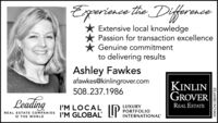 Eperience the DiferanceExtensive local knowledgePassion for transaction excellenceGenuine commitmentto delivering resultsAshley Fawkesafawkes@kinlingrover.comKINLINGROVER508.237.1986LeadingREAL ESTATEI'M LOCALI'M GLOBALLUXURYPORTFOLIOINTERNATIONALREAL ESTATE COMPANIESo THE WORLDNW-CN13859732 Eperience the Diferance Extensive local knowledge Passion for transaction excellence Genuine commitment to delivering results Ashley Fawkes afawkes@kinlingrover.com KINLIN GROVER 508.237.1986 Leading REAL ESTATE I'M LOCAL I'M GLOBAL LUXURY PORTFOLIO INTERNATIONAL REAL ESTATE COMPANIES o THE WORLD NW-CN13859732