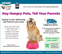 AGWAY2019.CAPE CODSCapeCodbestWe're proud to be the Cape's Pet Supply DestinationCA CTSHey Hungry Pets, Tell Your ParentsAgway is now deliveringpet food to your area.AGWAYCape CodLCAL home deliveryShop local and bringour pet store to yourdoor. Over 100Flat-rate local home deliveryavailable for orders75 Ibs. or less with avarieties of pet foodin-stock everyday!Pet Club membersminimum purchase of $49**Terms applyearn free bags oftheir favorite foods.Ready to placeyour order?Call your localAgway storein Orleans at508.255.8100Learn more atagwaycapecod.com/deliveryShop local with Us! Open Daily Year-Round in Orleans, Dennis & Chathamwww.AgwayCapeCod.com AGWAY 2019. CAPE CODS Cape Cod best We're proud to be the Cape's Pet Supply Destination CA CTS Hey Hungry Pets, Tell Your Parents Agway is now delivering pet food to your area. AGWAY Cape Cod LCAL home delivery Shop local and bring our pet store to your door. Over 100 Flat-rate local home delivery available for orders 75 Ibs. or less with a varieties of pet food in-stock everyday! Pet Club members minimum purchase of $49* *Terms apply earn free bags of their favorite foods. Ready to place your order? Call your local Agway store in Orleans at 508.255.8100 Learn more at agwaycapecod.com/delivery Shop local with Us! Open Daily Year-Round in Orleans, Dennis & Chatham www.AgwayCapeCod.com