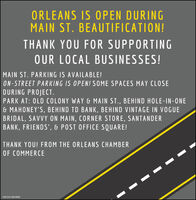 ORLEANS IS OPEN DURINGMAIN ST. BEAUTIFICATION!THANK YOU FOR SUPPORTINGOUR LOCAL BUSINESSES!MAIN ST. PARKING IS AVAILABLE!ON-STREET PARKING IS OPEN! SOME SPACES MAY CLOSEDURING PROJECT.PARK AT: OLD COLONY WAY & MAIN ST., BEHIND HOLE-IN-ONE& MAHONEY'S, BEHIND TD BANK, BEHIND VINTAGE IN VOGUEBRIDAL, SAVVY ON MAIN, CORNER STORE, SANTANDERBANK, FRIENDS', & POST OFFICE SQUARE!THANK YOU! FROM THE ORLEANS CHAMBEROF COMMERCENW-CN13876808 ORLEANS IS OPEN DURING MAIN ST. BEAUTIFICATION! THANK YOU FOR SUPPORTING OUR LOCAL BUSINESSES! MAIN ST. PARKING IS AVAILABLE! ON-STREET PARKING IS OPEN! SOME SPACES MAY CLOSE DURING PROJECT. PARK AT: OLD COLONY WAY & MAIN ST., BEHIND HOLE-IN-ONE & MAHONEY'S, BEHIND TD BANK, BEHIND VINTAGE IN VOGUE BRIDAL, SAVVY ON MAIN, CORNER STORE, SANTANDER BANK, FRIENDS', & POST OFFICE SQUARE! THANK YOU! FROM THE ORLEANS CHAMBER OF COMMERCE NW-CN13876808