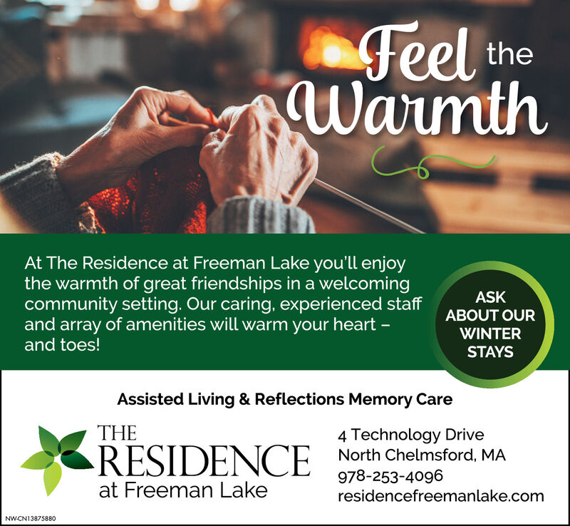 Feel theWarmthAt The Residence at Freeman Lake you'll enjoythe warmth of great friendships in a welcomingcommunity setting. Our caring, experienced staffand array of amenities will warm your heart -and toes!ASKABOUT OURWINTERSTAYSAssisted Living & Reflections Memory CareTHE4 Technology DriveNorth Chelmsford, MARESIDENCE978-253-4096residencefreemanlake.comat Freeman LakeNW-CN13875880 Feel the Warmth At The Residence at Freeman Lake you'll enjoy the warmth of great friendships in a welcoming community setting. Our caring, experienced staff and array of amenities will warm your heart - and toes! ASK ABOUT OUR WINTER STAYS Assisted Living & Reflections Memory Care THE 4 Technology Drive North Chelmsford, MA RESIDENCE 978-253-4096 residencefreemanlake.com at Freeman Lake NW-CN13875880