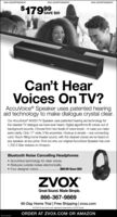 PAID ADVERTISEMENTPAID ADVERTISEMENTPAID ADVERTISEMENT$17999SAVE $20Can'tCan't HearVoices On TV?AccuVoice® Speaker uses patented hearingaid technology to make dialogue crystal clear.Our AccuVoice AV200 TV Speaker uses patented hearing aid technology forthe clearest TV dialogue we have ever heard. Digital algorithms lift voices out ofbackground sounds. Choose from two levels of voice boost - in case you needextra clarity. Only 17' wide, it fits anywhere. Hookup is simple - one connectingcord. Room-filing home theater sound, with the clearest voices we've heard onany speaker, at any price. Find out why our original AccuVoice Speaker has over1,700 5-Star reviews on Amazon.Bluetooth Noise Cancelling Headphones AccuVoice technology for clear voices.Reduces outside noises electronically.Four designer colors.$99.99 Save $50ZVOXGreat Sound. Made Simple.866-367-986960-Day Home Trial | Free Shipping | zvox.comOZVOX & Accuvoice are registered trademarks of ZVOX Audio.ORDER AT ZVOX.COM OR AMAZON PAID ADVERTISEMENT PAID ADVERTISEMENT PAID ADVERTISEMENT $17999 SAVE $20 Can't Can't Hear Voices On TV? AccuVoice® Speaker uses patented hearing aid technology to make dialogue crystal clear. Our AccuVoice AV200 TV Speaker uses patented hearing aid technology for the clearest TV dialogue we have ever heard. Digital algorithms lift voices out of background sounds. Choose from two levels of voice boost - in case you need extra clarity. Only 17' wide, it fits anywhere. Hookup is simple - one connecting cord. Room-filing home theater sound, with the clearest voices we've heard on any speaker, at any price. Find out why our original AccuVoice Speaker has over 1,700 5-Star reviews on Amazon. Bluetooth Noise Cancelling Headphones  AccuVoice technology for clear voices. Reduces outside noises electronically. Four designer colors. $99.99 Save $50 ZVOX Great Sound. Made Simple. 866-367-9869 60-Day Home Trial | Free Shipping | zvox.com OZVOX & Accuvoice are registered trademarks of ZVOX Audio. ORDER AT ZVOX.COM OR AMAZON