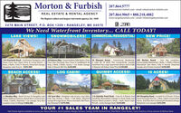 Morton & Furbish207.864.5777www.morton-furbish.com email: info@morton-furbish.com207.864.9065  888.218.4882REAL ESTATE & RENTAL AGENCYThe Region's oldest and largest real estate agency. Est. 1899www.rangeleyrentals.com - email: info@rangeleyrentals.comSTATEWIDE2478 MAIN STREET, P.O. BOX 1209  RANGELEY, ME 04970We Need Waterfront Inventory... CALL TODAY!SNOWMOBILERS! COMMERCIAL/RESIDENTIAL!LAKE VIEWS!NEW PRICE!159 Overlook Road - Southwest Rangeley Lake 36 Palmers Way - Snowmobilers Take Notice, Drive 39 Pleasant Street - Commercial, Residential, 295 Birches Beach - Turn Key Condition,Views From Your Open Deck & Living Room! 3 From Your Doorstep, Very Close To Saddleback Ski A Little Bit Of Both! This Conveniently Located Immaculately Maintained, 3 Beds, 1.5 Baths, FilteredBeds, 2 Baths, Fully Yr Round, Detached Garage, Area, 3 Beds, 2 Baths, Sauna, 1 Car Under Garage, Storefront Has Large Apartment Above and Is Fully Mooselook Lake Views, Fully Yr Round, DetachedRangeley Lake Access. $295,000Fully Yr Round, Wd Stve $239,000Yr Round, Call Today, Great Price! $149,000Garage, Very Private Location! $239,000BEACH ACCESS!LOG CABIN!QUIMBY ACCESS!10 ACRES!11 Marbles Way - Beach Access To Rangeley Lake 149 Lynn Way - Rangeley Lake Access, Log Cabin, 116 Quimby Pond Road - Cute As A Button And 963 Rangeley Road - Located On A Private 10 AcreWithin Walking Distance, Brand New Construction, Fully Year Round, 3 Beds, 3 Full Baths, Attached Tastefully Remodeled Cottage In Great Quiet and Parcel Amongst the Firs. 3 Bed, 2 Bath Custom Built3 Beds, 2 Baths, Attached 1 Car Garage, Very Nice Garage W/Large Room Above And Bath, Wd Floors, Nature Filled Location! 2 Beds, 1 Bath, Ranch Style Home, 2nd Floor Kit/Liv/Dining W/Vaulted Ceilings!Location Close To Villagel $384,500.Gas Viewing FP. $279,900.W/Loft, 12x20 Storage Shed. $239,000Detached 2 Car Garagel $255,000YOUR #1 SALES TEAM IN RANGELEY!Real Estate Agents available to serve you: Nancy Morton, Jamie Eastlack, Margie Jamison, Carolyn Smith, Richard Frost, Rob Welch, Chris Farmer, Caryn Dreyfuss, Krista Jamison & Melissa Shea Morton & Furbish 207.864.5777 www.morton-furbish.com email: info@morton-furbish.com 207.864.9065  888.218.4882 REAL ESTATE & RENTAL AGENCY The Region's oldest and largest real estate agency. Est. 1899 www.rangeleyrentals.com - email: info@rangeleyrentals.com STATEWIDE 2478 MAIN STREET, P.O. BOX 1209  RANGELEY, ME 04970 We Need Waterfront Inventory... CALL TODAY! SNOWMOBILERS! COMMERCIAL/RESIDENTIAL! LAKE VIEWS! NEW PRICE! 159 Overlook Road - Southwest Rangeley Lake 36 Palmers Way - Snowmobilers Take Notice, Drive 39 Pleasant Street - Commercial, Residential, 295 Birches Beach - Turn Key Condition, Views From Your Open Deck & Living Room! 3 From Your Doorstep, Very Close To Saddleback Ski A Little Bit Of Both! This Conveniently Located Immaculately Maintained, 3 Beds, 1.5 Baths, Filtered Beds, 2 Baths, Fully Yr Round, Detached Garage, Area, 3 Beds, 2 Baths, Sauna, 1 Car Under Garage, Storefront Has Large Apartment Above and Is Fully Mooselook Lake Views, Fully Yr Round, Detached Rangeley Lake Access. $295,000 Fully Yr Round, Wd Stve $239,000 Yr Round, Call Today, Great Price! $149,000 Garage, Very Private Location! $239,000 BEACH ACCESS! LOG CABIN! QUIMBY ACCESS! 10 ACRES! 11 Marbles Way - Beach Access To Rangeley Lake 149 Lynn Way - Rangeley Lake Access, Log Cabin, 116 Quimby Pond Road - Cute As A Button And 963 Rangeley Road - Located On A Private 10 Acre Within Walking Distance, Brand New Construction, Fully Year Round, 3 Beds, 3 Full Baths, Attached Tastefully Remodeled Cottage In Great Quiet and Parcel Amongst the Firs. 3 Bed, 2 Bath Custom Built 3 Beds, 2 Baths, Attached 1 Car Garage, Very Nice Garage W/Large Room Above And Bath, Wd Floors, Nature Filled Location! 2 Beds, 1 Bath, Ranch Style Home, 2nd Floor Kit/Liv/Dining W/Vaulted Ceilings! Location Close To Villagel $384,500. Gas Viewing FP. $279,900. W/Loft, 12x20 Storage Shed. $239,000 Detached 2 Car Garagel $255,000 YOUR #1 SALES TEAM IN RANGELEY! Real Estate Agents available to serve you: Nancy Morton, Jamie Eastlack, Margie Jamison, Carolyn Smith, Richard Frost, Rob Welch, Chris Farmer, Caryn Dreyfuss, Krista Jamison & Melissa Shea