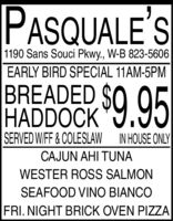 PASQUALE'S1190 Sans Souci Pkwy., W-B 823-5606EARLY BIRD SPECIAL 11AM-5PMBREADED SOHADDOCK9.95SERVED WIFF& COLESLAW IN HOUSE ONLYCAJUN AHI TUNAWESTER ROSS SALMONSEAFOOD VINO BIANCOFRI. NIGHT BRICK OVEN PIZZA PASQUALE'S 1190 Sans Souci Pkwy., W-B 823-5606 EARLY BIRD SPECIAL 11AM-5PM BREADED SO HADDOCK9.95 SERVED WIFF& COLESLAW IN HOUSE ONLY CAJUN AHI TUNA WESTER ROSS SALMON SEAFOOD VINO BIANCO FRI. NIGHT BRICK OVEN PIZZA