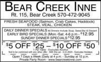 BEAR CREEK INNERt. 115, Bear Creek 570-472-9045FRESH SEAFOOD (Salmon, Crab Cakes, Haddock)STEAK, VEAL, CHICKENDAILY DINNER SPECIALS All Dinners Include Soup, Salad Bar & DessertEARLY BIRD SPECIALS (Mon.-Sat. 4-6 p.m - $12.95SUNDAY DINNER SPECIALS $12.95$5 OFF $25  $10 OFF $501 Per Table Excludes AlcoholNot to be combined with any other offer - With this ad - 3-31-2020 - Excludes HolidaysOpen 7 Days a Week (Daily at 4 p.m. - Sunday at 12 p.m.Private Party Room - www.bearcreekinne.com BEAR CREEK INNE Rt. 115, Bear Creek 570-472-9045 FRESH SEAFOOD (Salmon, Crab Cakes, Haddock) STEAK, VEAL, CHICKEN DAILY DINNER SPECIALS All Dinners Include Soup, Salad Bar & Dessert EARLY BIRD SPECIALS (Mon.-Sat. 4-6 p.m - $12.95 SUNDAY DINNER SPECIALS $12.95 $5 OFF $25  $10 OFF $50 1 Per Table Excludes Alcohol Not to be combined with any other offer - With this ad - 3-31-2020 - Excludes Holidays Open 7 Days a Week (Daily at 4 p.m. - Sunday at 12 p.m. Private Party Room - www.bearcreekinne.com