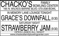 I BOWLING CENTERCHACKO'SFAMILY195 N. WILKES-BARRE BLVD. 570-208-BOWLIN MEMORY LANE LOUNGE TONIGHTGRACE'S DOWNFALL (9:30)SATURDAY NIGHTSTRAWBERRY JAM(9:30)OPEN LANES ALL NIGHTwww.chackosfamilybowlingcenter.com I BOWLING CENTER CHACKO'S FAMILY 195 N. WILKES-BARRE BLVD. 570-208-BOWL IN MEMORY LANE LOUNGE TONIGHT GRACE'S DOWNFALL (9:30) SATURDAY NIGHT STRAWBERRY JAM (9:30) OPEN LANES ALL NIGHT www.chackosfamilybowlingcenter.com