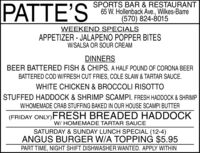PATTE'SSPORTS BAR & RESTAURANT65 W. Hollenback Ave., Wilkes-Barre(570) 824-8015WEEKEND SPECIALSAPPETIZER - JALAPENO POPPER BITESW/SALSA OR SOUR CREAMDINNERSBEER BATTERED FISH & CHIPS. A HALF POUND OF CORONA BEERBATTERED COD W/FRESH CUT FRIES, COLE SLAW & TARTAR SAUCE.WHITE CHICKEN & BROCCOLI RISOTTOSTUFFED HADDOCK & SHRIMP SCAMPI. FRESH HADDOCK & SHRIMPW/HOMEMADE CRAB STUFFING BAKED IN OUR HOUSE SCAMPI BUTTER(FRIDAY ONLY)FRESH BREADED HADDOCKW/ HOMEMADE TARTAR SAUCESATURDAY & SUNDAY LUNCH SPECIAL (12-4)ANGUS BURGER W/A TOPPING $5.95PART TIME, NIGHT SHIFT DISHWASHER WANTED. APPLY WITHIN PATTE'S SPORTS BAR & RESTAURANT 65 W. Hollenback Ave., Wilkes-Barre (570) 824-8015 WEEKEND SPECIALS APPETIZER - JALAPENO POPPER BITES W/SALSA OR SOUR CREAM DINNERS BEER BATTERED FISH & CHIPS. A HALF POUND OF CORONA BEER BATTERED COD W/FRESH CUT FRIES, COLE SLAW & TARTAR SAUCE. WHITE CHICKEN & BROCCOLI RISOTTO STUFFED HADDOCK & SHRIMP SCAMPI. FRESH HADDOCK & SHRIMP W/HOMEMADE CRAB STUFFING BAKED IN OUR HOUSE SCAMPI BUTTER (FRIDAY ONLY)FRESH BREADED HADDOCK W/ HOMEMADE TARTAR SAUCE SATURDAY & SUNDAY LUNCH SPECIAL (12-4) ANGUS BURGER W/A TOPPING $5.95 PART TIME, NIGHT SHIFT DISHWASHER WANTED. APPLY WITHIN