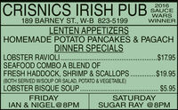 CRISNICS IRISH PUB2016SAUCEWARSWINNER189 BARNEY ST., W-B 823-5199LENTEN APPETIZERSHOMEMADE POTATO PANCAKES & PAGACHDINNER SPECIALSLOBSTER RAVIOLI..SEAFOOD COMBO A BLEND OFFRESH HADDOCK, SHRIMP & SCALLOPS.. .$19.95(BOTH SERVED W/SOUP OR SALAD, POTATO & VEGETABLE)LOBSTER BISQUE SOUP..$17.95. $.95FRIDAYIAN & NIGEL@8PMSATURDAYSUGAR RAY @8PM CRISNICS IRISH PUB 2016 SAUCE WARS WINNER 189 BARNEY ST., W-B 823-5199 LENTEN APPETIZERS HOMEMADE POTATO PANCAKES & PAGACH DINNER SPECIALS LOBSTER RAVIOLI.. SEAFOOD COMBO A BLEND OF FRESH HADDOCK, SHRIMP & SCALLOPS.. .$19.95 (BOTH SERVED W/SOUP OR SALAD, POTATO & VEGETABLE) LOBSTER BISQUE SOUP. .$17.95 . $.95 FRIDAY IAN & NIGEL@8PM SATURDAY SUGAR RAY @8PM