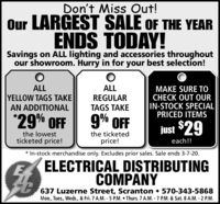 Don't Miss Out!Our LARGEST SALE OF THE YEARENDS TODAY!Savings on ALL lighting and accessories throughoutour showroom. Hurry in for your best selection!ALLALLYELLOW TAGS TAKEAN ADDITIONALMAKE SURE TOCHECK OUT OURIN-STOCK SPECIALPRICED ITEMSREGULARTAGS TAKE*29% FF9% OFFjust $29the lowestticketed price!the ticketedprice!each!!* In-stock merchandise only. Excludes prior sales. Sale ends 3-7-20.ELECTRIÇAL DISTRIBUTINGCOMPANY637 Luzerne Street, Scranton  570-343-5868Mon., Tues., Weds., & Fri. 7 A.M. - 5 P.M.  Thurs. 7 A.M. - 7 P.M. & Sat. 8 A.M. - 2 P.M. Don't Miss Out! Our LARGEST SALE OF THE YEAR ENDS TODAY! Savings on ALL lighting and accessories throughout our showroom. Hurry in for your best selection! ALL ALL YELLOW TAGS TAKE AN ADDITIONAL MAKE SURE TO CHECK OUT OUR IN-STOCK SPECIAL PRICED ITEMS REGULAR TAGS TAKE *29% FF 9% OFF just $29 the lowest ticketed price! the ticketed price! each!! * In-stock merchandise only. Excludes prior sales. Sale ends 3-7-20. ELECTRIÇAL DISTRIBUTING COMPANY 637 Luzerne Street, Scranton  570-343-5868 Mon., Tues., Weds., & Fri. 7 A.M. - 5 P.M.  Thurs. 7 A.M. - 7 P.M. & Sat. 8 A.M. - 2 P.M.