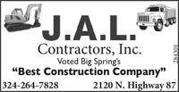 "J.A.L.Contractors, Inc.Voted Big Spring's""Best Construction Company""324-264-78282120 N. Highway 87284301 J.A.L. Contractors, Inc. Voted Big Spring's ""Best Construction Company"" 324-264-7828 2120 N. Highway 87 284301"