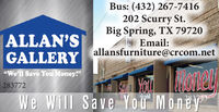 "Bus: (432) 267-7416202 Scurry St.Big Spring, TX 79720Email:allansfurniture@crcom.netALLAN'SGALLERYNOTIOUWe Will Save You Money""We'll Save You Money!""283772bryhil283743 Bus: (432) 267-7416 202 Scurry St. Big Spring, TX 79720 Email: allansfurniture@crcom.net ALLAN'S GALLERY NOTIOU We Will Save You Money ""We'll Save You Money!"" 283772 bryhil 283743"