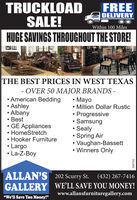 "TRUCKLOADSALE!HUGE SAVINGS THROUGHOUT THE STORE!FREEDELIVERYWithin 100 MilesTHE BEST PRICES IN WEST TEXAS- OVER 50 MAJOR BRANDS - American Bedding Ashley Albany Best GE Appliances HomeStretch Hooker Furniture Largo La-Z-Boy MayoMillion Dollar RusticProgressive Samsung Sealy Spring Air Vaughan-BassettWinners OnlyALLAN'S 202 Scurry St.GALLERY WE'LL SAVE YOU MONEY!(432) 267-7416www.allansfurnituregallery.com""We'll Save You Money!""309702 TRUCKLOAD SALE! HUGE SAVINGS THROUGHOUT THE STORE! FREE DELIVERY Within 100 Miles THE BEST PRICES IN WEST TEXAS - OVER 50 MAJOR BRANDS -  American Bedding  Ashley  Albany  Best  GE Appliances  HomeStretch  Hooker Furniture  Largo  La-Z-Boy  Mayo Million Dollar Rustic Progressive  Samsung  Sealy  Spring Air  Vaughan-Bassett Winners Only ALLAN'S 202 Scurry St. GALLERY WE'LL SAVE YOU MONEY! (432) 267-7416 www.allansfurnituregallery.com ""We'll Save You Money!"" 309702"