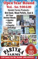 Open Year RoundWed. - Sat. 9:00-6:00Hendel Farms Products -Bird Seed, Wood Pellets, Coal &All YourAnimal NeedsHENDEL FARMSp brleFEED & GRAINPRODUCTSSOLD IIEREApples Cider CountryGift ShopITRALEITHRACARIASCTHRACDRYCREEKPREMIUMRIASCHABASCHAN1elomeSICETMAVINGPARTYKAXXFARMS1420 County Line Rd., Kendall (585) 659-9131 f Open Year Round Wed. - Sat. 9:00-6:00 Hendel Farms Products - Bird Seed, Wood Pellets, Coal & All Your Animal Needs HENDEL FARMS p brle FEED & GRAIN PRODUCTS SOLD IIERE Apples  Cider  Country Gift Shop ITRALE ITHRACA RIASC THRAC DRYCREEK PREMIUM RIASCHA BASCHAN 1elome SICET MAVING PARTYKA XX FARMS 1420 County Line Rd., Kendall (585) 659-9131 f