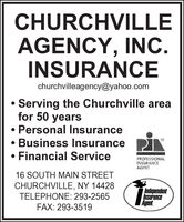 CHURCHVILLEAGENCY, INC.INSURANCEchurchvilleagency@yahoo.com Serving the Churchville areafor 50 years Personal Insurance Business Insurance Financial ServicePROFESSIONALINSURANCEAGENT16 SOUTH MAIN STREETCHURCHVILLE, NY 14428IndependentInsuranceAgent.TELEPHONE: 293-2565FAX: 293-3519 CHURCHVILLE AGENCY, INC. INSURANCE churchvilleagency@yahoo.com  Serving the Churchville area for 50 years  Personal Insurance  Business Insurance  Financial Service PROFESSIONAL INSURANCE AGENT 16 SOUTH MAIN STREET CHURCHVILLE, NY 14428 Independent Insurance Agent. TELEPHONE: 293-2565 FAX: 293-3519