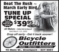 Beat The RushMarch Early BirdTUNE UPSPECIAL95LowestPrice of theSeason!$392Reg. $65All Makes - 4 bike limit at drop offValid March 1-31, 2020Drop off early - Get it back sooner!BicycleOutfittersSales  Service Accessories72 Main St., Brockport  637-9901 Beat The Rush March Early Bird TUNE UP SPECIAL 95 Lowest Price of the Season! $392 Reg. $65 All Makes - 4 bike limit at drop off Valid March 1-31, 2020 Drop off early - Get it back sooner! Bicycle Outfitters Sales  Service Accessories 72 Main St., Brockport  637-9901