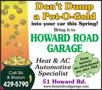 Don't Dumpa Pot-0-Goldinto your car this Spring!Bring it toHOWARD ROADGARAGEHeat & ACAutomotiveSpecialistDoingbusinessCall Ski& Sharonthe old-fashionedway since 1963.429-579051 Howard Rd.www.howardroadgarage.com Don't Dump a Pot-0-Gold into your car this Spring! Bring it to HOWARD ROAD GARAGE Heat & AC Automotive Specialist Doing business Call Ski & Sharon the old-fashioned way since 1963. 429-5790 51 Howard Rd. www.howardroadgarage.com