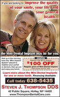 "If you are looking to improve the qualityof your smile, your life, andyour generalhealth...the Mini Dental Implant may be for you.COUPONMention this ad to receiveVisit us in the morning,have the ""Mini-ImplantSystem"" placed tostabilize your partialor denture, then go out ! Regular price of Mini Dental Implant iand enjoy your lunch.$100 OFFOffer expires April 30, 2020Learn more about the Mini Dental Implantsfor one or more teeth. Financing AvailableCall today 638-5435STEVEN J. THOMPSON DDS42 Public Square, Holley, NY 14420www.ThompsonDentalCare.com If you are looking to improve the quality of your smile, your life, and your general health... the Mini Dental Implant may be for you. COUPON Mention this ad to receive Visit us in the morning, have the ""Mini-Implant System"" placed to stabilize your partial or denture, then go out ! Regular price of Mini Dental Implant i and enjoy your lunch. $100 OFF Offer expires April 30, 2020 Learn more about the Mini Dental Implants for one or more teeth. Financing Available Call today 638-5435 STEVEN J. THOMPSON DDS 42 Public Square, Holley, NY 14420 www.ThompsonDentalCare.com"