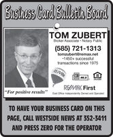 """Busthess Card Balletih BoardTOM ZUBERTBroker Associate  Notary Public(585) 721-1313tomzubert@remax.net1450+ successfultransactions since 1975RE/MAXMLSDPPORTUNITYREMAX First""""For positive results""""East Office Independently Owned and OperatedTO HAVE YOUR BUSINESS CARD ON THISPAGE, CALL WESTSIDE NEWS AT 352-3411AND PRESS ZERO FOR THE OPERATOR Busthess Card Balletih Board TOM ZUBERT Broker Associate  Notary Public (585) 721-1313 tomzubert@remax.net 1450+ successful transactions since 1975 RE/MAX MLS DPPORTUNITY REMAX First """"For positive results"""" East Office Independently Owned and Operated TO HAVE YOUR BUSINESS CARD ON THIS PAGE, CALL WESTSIDE NEWS AT 352-3411 AND PRESS ZERO FOR THE OPERATOR"""