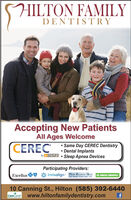HILTON FAMILYDENTISTRYAccepting New PatientsAll Ages WelcomeCEREC Same Day CEREC Dentistry Dental ImplantsSleep Apnea Devicesby Sirona .Participating Providers:invisalign Hesth Economics Group A DELTA DENTALExcellusYoor Benetis Pamer Snce 19710 Canning St., Hilton (585)392-6440www.hiltonfamilydentistry.comCareCredit HILTON FAMILY DENTISTRY Accepting New Patients All Ages Welcome CEREC  Same Day CEREC Dentistry  Dental Implants Sleep Apnea Devices by Sirona . Participating Providers: invisalign Hesth Economics Group A DELTA DENTAL Excellus Yoor Benetis Pamer Snce 197 10 Canning St., Hilton (585)392-6440 www.hiltonfamilydentistry.com CareCredit